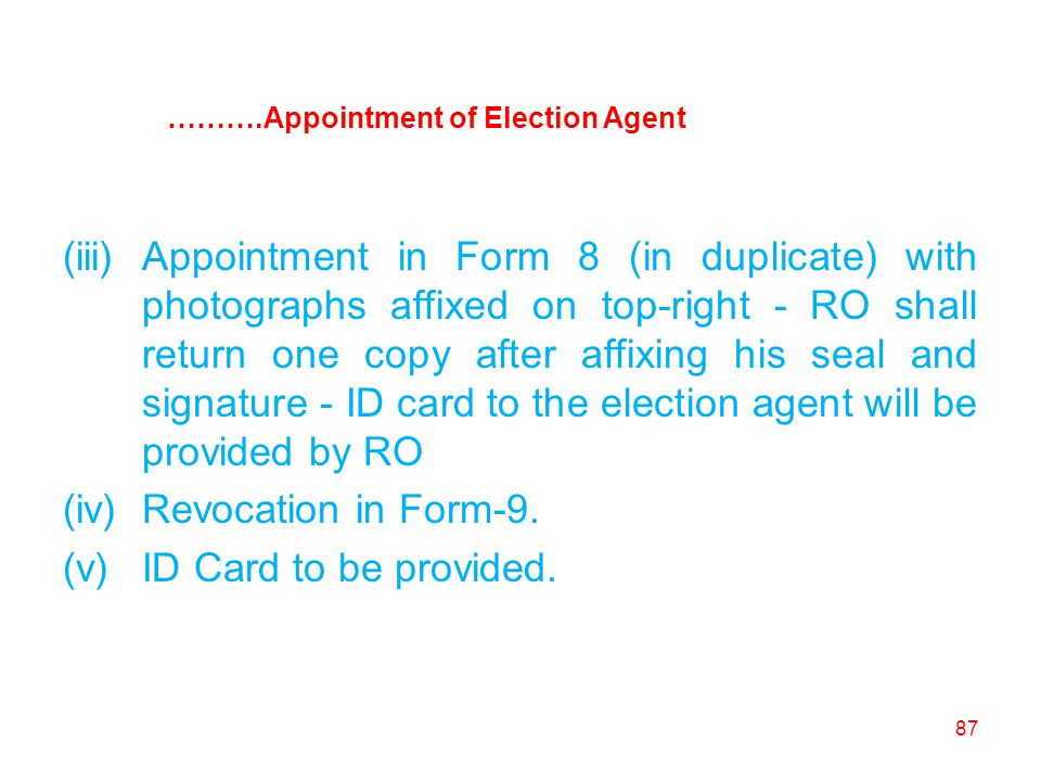 87 (iii)Appointment in Form 8 (in duplicate) with photographs affixed on top-right - RO shall return one copy after affixing his seal and signature - ID card to the election agent will be provided by RO (iv)Revocation in Form-9.