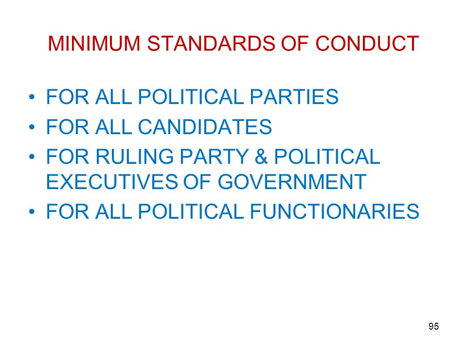 MINIMUM STANDARDS OF CONDUCT FOR ALL POLITICAL PARTIES FOR ALL CANDIDATES FOR RULING PARTY & POLITICAL EXECUTIVES OF GOVERNMENT FOR ALL POLITICAL FUNCTIONARIES 95