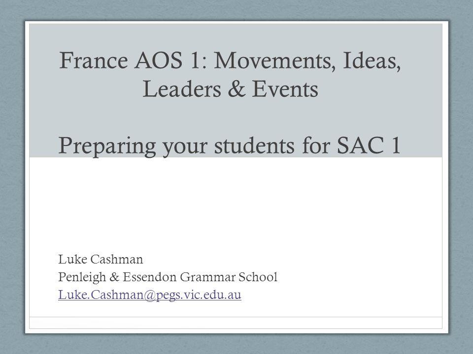 France AOS 1: Movements, Ideas, Leaders & Events Preparing your students for SAC 1 Luke Cashman Penleigh & Essendon Grammar School Luke.Cashman@pegs.vic.edu.au