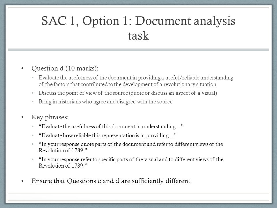 SAC 1, Option 1: Document analysis task Question d (10 marks): Evaluate the usefulness of the document in providing a useful/reliable understanding of the factors that contributed to the development of a revolutionary situation Discuss the point of view of the source (quote or discuss an aspect of a visual) Bring in historians who agree and disagree with the source Key phrases: Evaluate the usefulness of this document in understanding… Evaluate how reliable this representation is in providing… In your response quote parts of the document and refer to different views of the Revolution of 1789. In your response refer to specific parts of the visual and to different views of the Revolution of 1789. Ensure that Questions c and d are sufficiently different