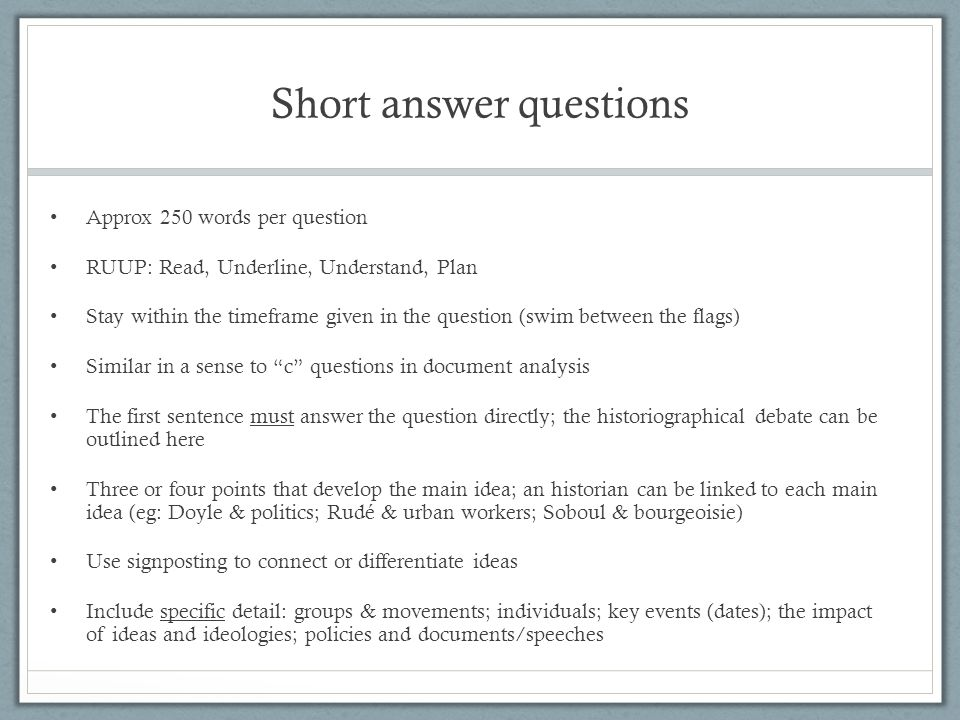 Short answer questions Approx 250 words per question RUUP: Read, Underline, Understand, Plan Stay within the timeframe given in the question (swim between the flags) Similar in a sense to c questions in document analysis The first sentence must answer the question directly; the historiographical debate can be outlined here Three or four points that develop the main idea; an historian can be linked to each main idea (eg: Doyle & politics; Rudé & urban workers; Soboul & bourgeoisie) Use signposting to connect or differentiate ideas Include specific detail: groups & movements; individuals; key events (dates); the impact of ideas and ideologies; policies and documents/speeches