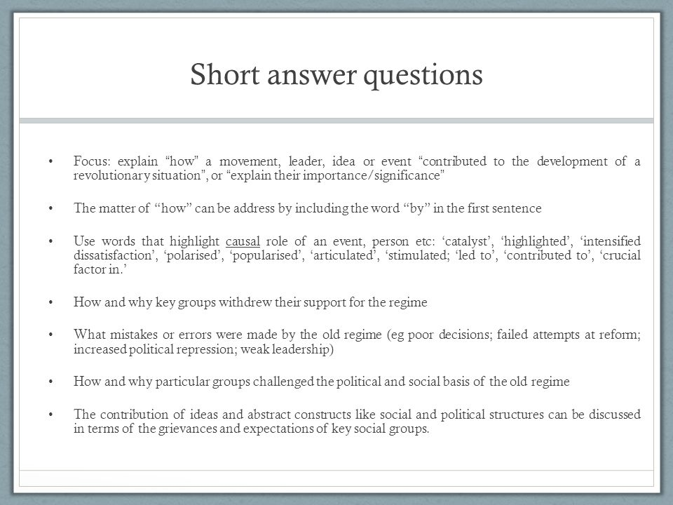 Short answer questions Focus: explain how a movement, leader, idea or event contributed to the development of a revolutionary situation , or explain their importance/significance The matter of how can be address by including the word by in the first sentence Use words that highlight causal role of an event, person etc: 'catalyst', 'highlighted', 'intensified dissatisfaction', 'polarised', 'popularised', 'articulated', 'stimulated; 'led to', 'contributed to', 'crucial factor in.' How and why key groups withdrew their support for the regime What mistakes or errors were made by the old regime (eg poor decisions; failed attempts at reform; increased political repression; weak leadership) How and why particular groups challenged the political and social basis of the old regime The contribution of ideas and abstract constructs like social and political structures can be discussed in terms of the grievances and expectations of key social groups.