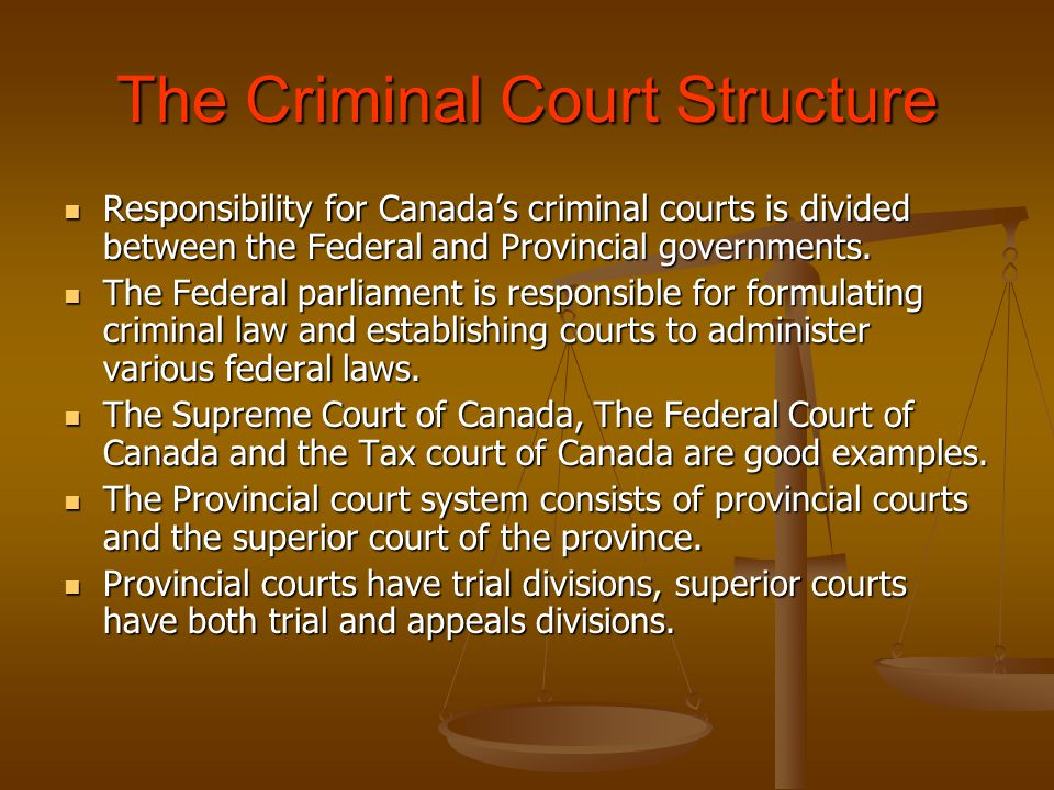 The Criminal Court Structure Responsibility for Canada's criminal courts is divided between the Federal and Provincial governments.