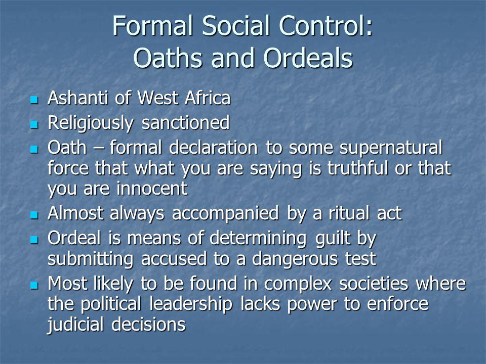 Formal Social Control: Oaths and Ordeals Ashanti of West Africa Ashanti of West Africa Religiously sanctioned Religiously sanctioned Oath – formal dec
