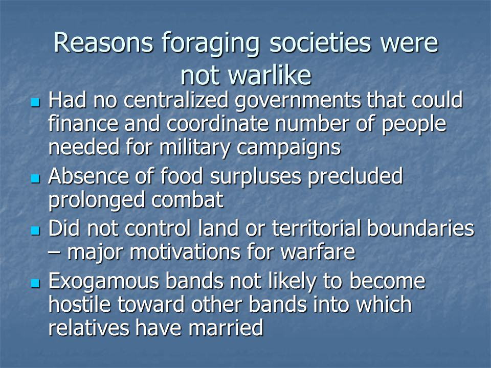 Reasons foraging societies were not warlike Had no centralized governments that could finance and coordinate number of people needed for military camp