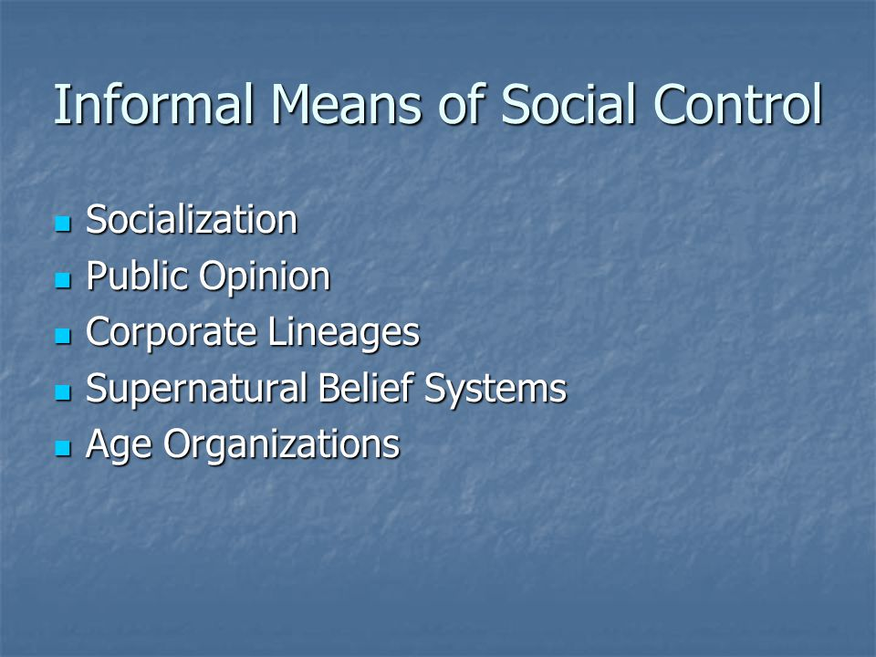 Informal Social Control: Socialization Every society, in order to survive, must pass on social norms from one generation to the next Every society, in order to survive, must pass on social norms from one generation to the next When members learn cultural norms, they also usually internalize the moral necessity to obey them When members learn cultural norms, they also usually internalize the moral necessity to obey them Variations in levels of coerciveness when socializing children Variations in levels of coerciveness when socializing children