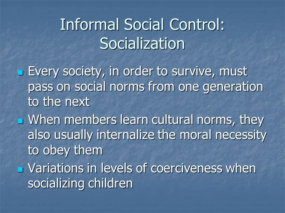 Informal Social Control: Socialization Every society, in order to survive, must pass on social norms from one generation to the next Every society, in