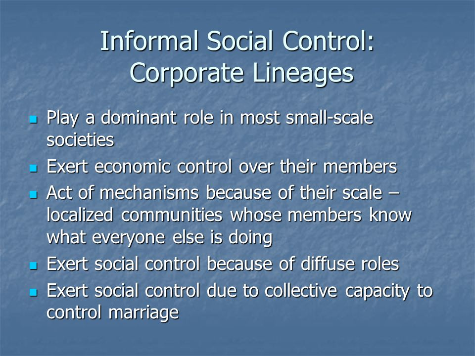 Informal Social Control: Supernatural Belief Systems Belief in supernatural forces such as gods, witches, and socerers Belief in supernatural forces such as gods, witches, and socerers Ancestor worship Ancestor worship Dead ancestors are fully functioning members of the descent group Dead ancestors are fully functioning members of the descent group Ghost invocation brings wrath of ancestor gods against the sinner Ghost invocation brings wrath of ancestor gods against the sinner Ghost vengeance is the belief that ancestor-gods inflict sickness without having to be invoked Ghost vengeance is the belief that ancestor-gods inflict sickness without having to be invoked Witchcraft Witchcraft Common in acephalous societies Common in acephalous societies People reject the idea that misfortunes result from natural causes People reject the idea that misfortunes result from natural causes Deviant runs risk of being labeled a witch Deviant runs risk of being labeled a witch Fear of witchcraft encourages conformity Fear of witchcraft encourages conformity