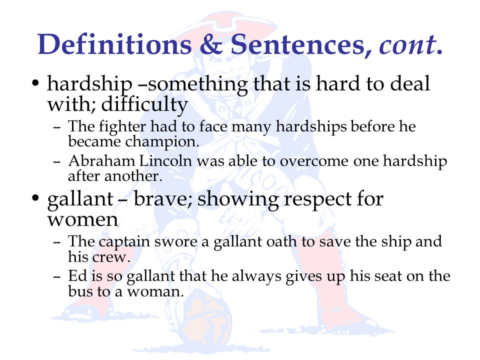 Definitions & Sentences, cont. hardship –something that is hard to deal with; difficulty –The fighter had to face many hardships before he became cham