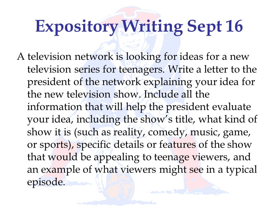 Expository Writing Sept 16 A television network is looking for ideas for a new television series for teenagers. Write a letter to the president of the