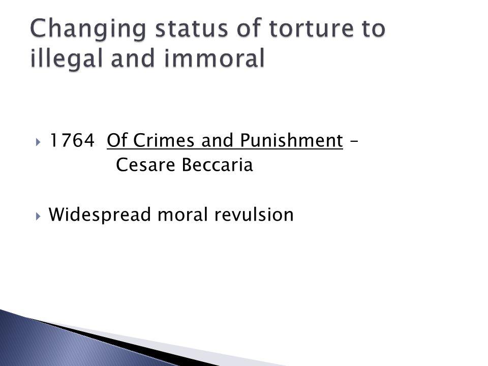  1764 Of Crimes and Punishment – Cesare Beccaria  Widespread moral revulsion