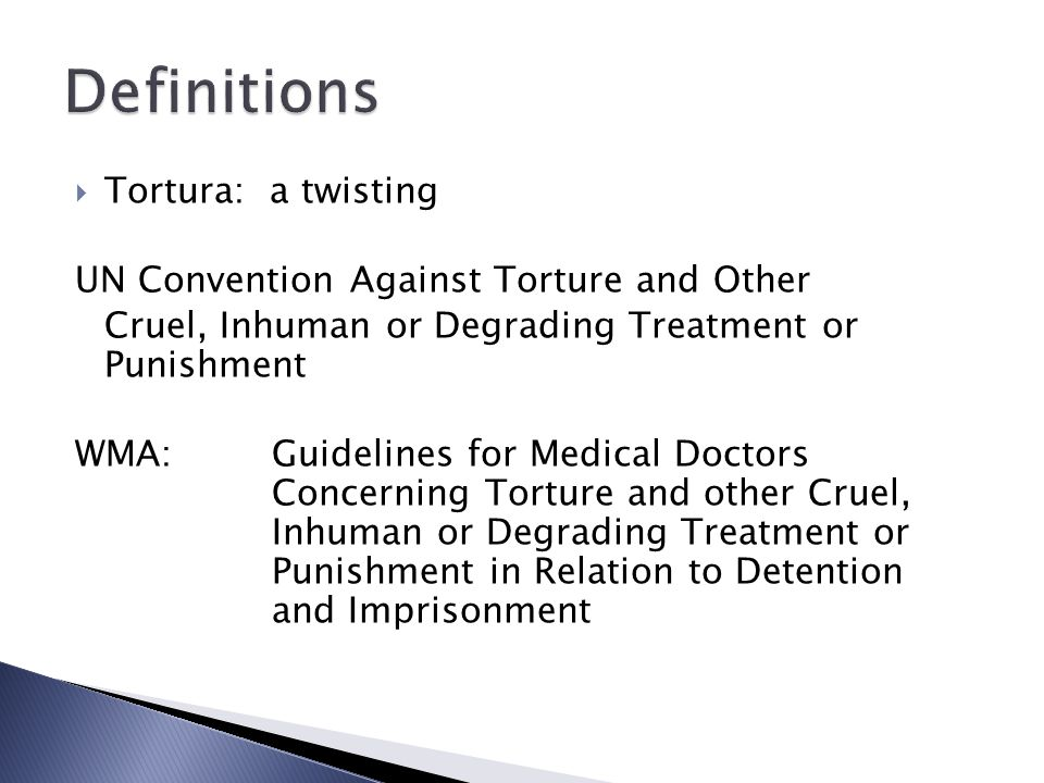  Tortura: a twisting UN Convention Against Torture and Other Cruel, Inhuman or Degrading Treatment or Punishment WMA:Guidelines for Medical Doctors Concerning Torture and other Cruel, Inhuman or Degrading Treatment or Punishment in Relation to Detention and Imprisonment