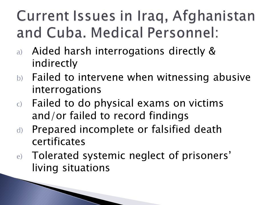 a) Aided harsh interrogations directly & indirectly b) Failed to intervene when witnessing abusive interrogations c) Failed to do physical exams on victims and/or failed to record findings d) Prepared incomplete or falsified death certificates e) Tolerated systemic neglect of prisoners' living situations