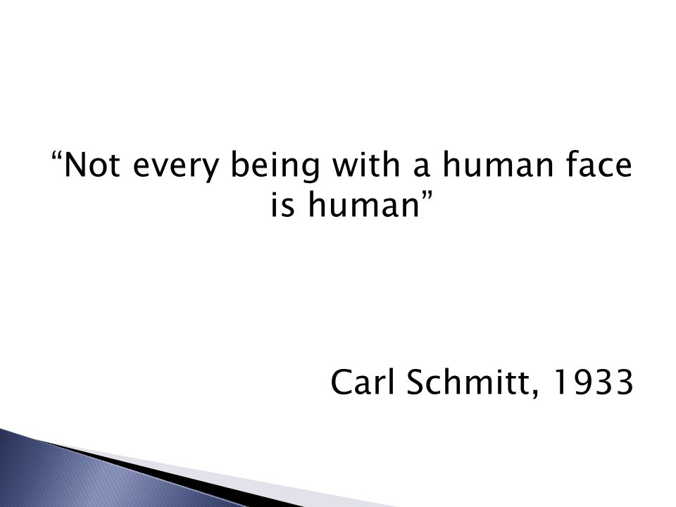 Not every being with a human face is human Carl Schmitt, 1933