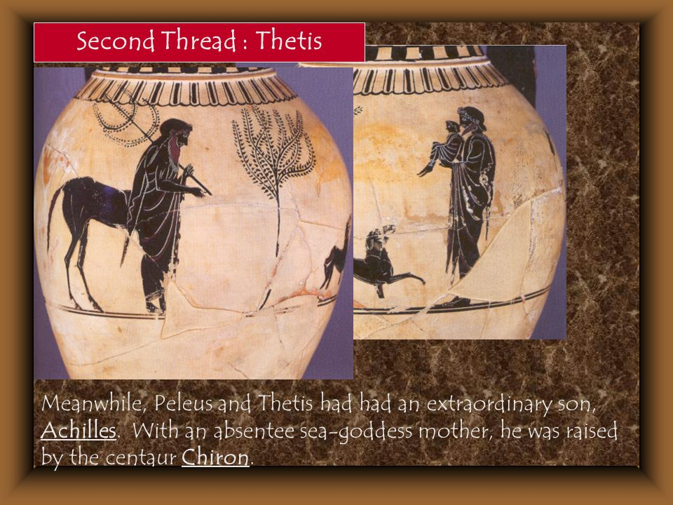 Second Thread : Thetis Meanwhile, Peleus and Thetis had had an extraordinary son, Achilles. With an absentee sea-goddess mother, he was raised by the