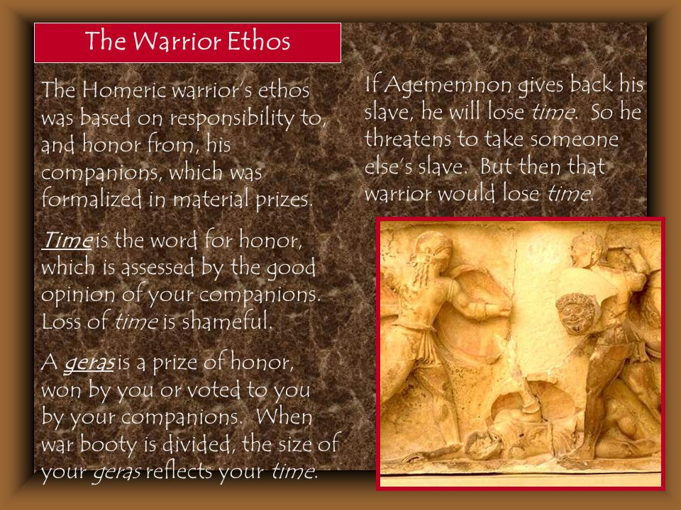 The Warrior Ethos The Homeric warrior's ethos was based on responsibility to, and honor from, his companions, which was formalized in material prizes.