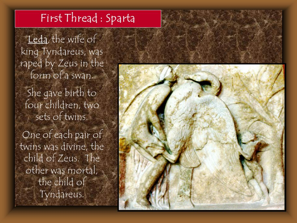 First Thread : Sparta Leda, the wife of king Tyndareus, was raped by Zeus in the form of a swan. She gave birth to four children, two sets of twins. O