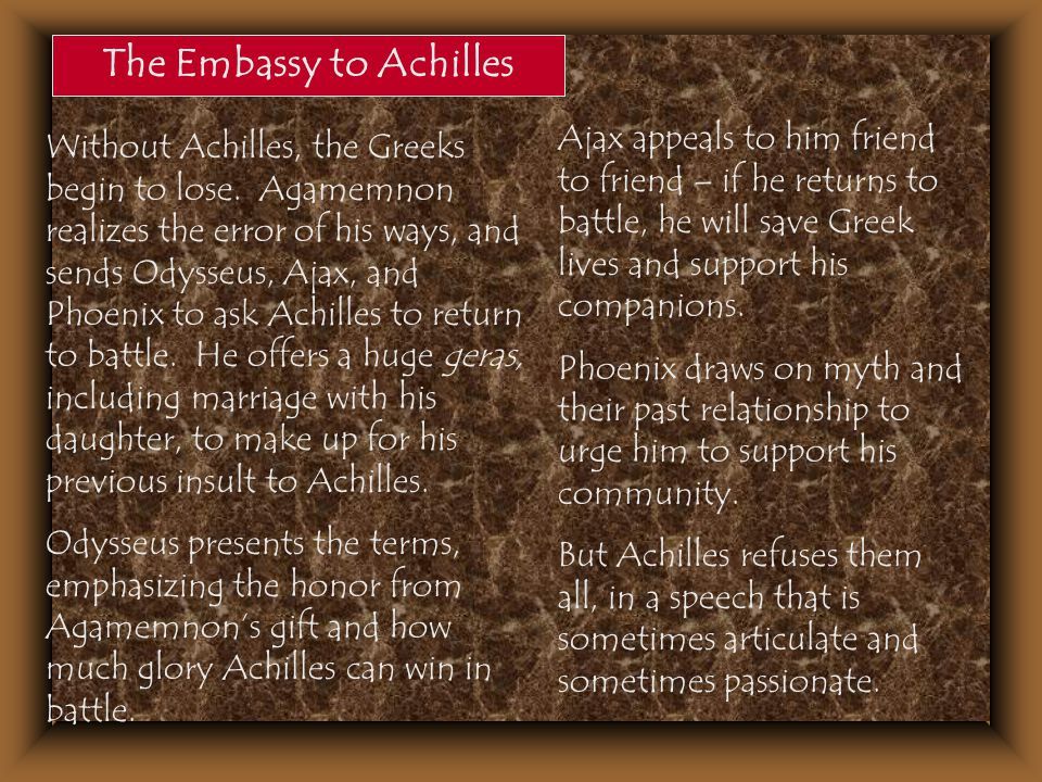 The Embassy to Achilles Without Achilles, the Greeks begin to lose. Agamemnon realizes the error of his ways, and sends Odysseus, Ajax, and Phoenix to