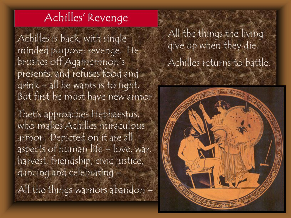Achilles' Revenge Achilles is back, with single minded purpose: revenge. He brushes off Agamemnon's presents, and refuses food and drink – all he want