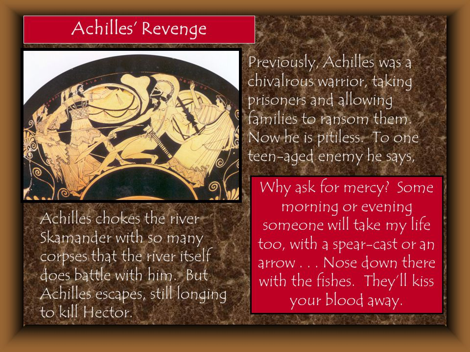 Achilles' Revenge Previously, Achilles was a chivalrous warrior, taking prisoners and allowing families to ransom them. Now he is pitiless. To one tee