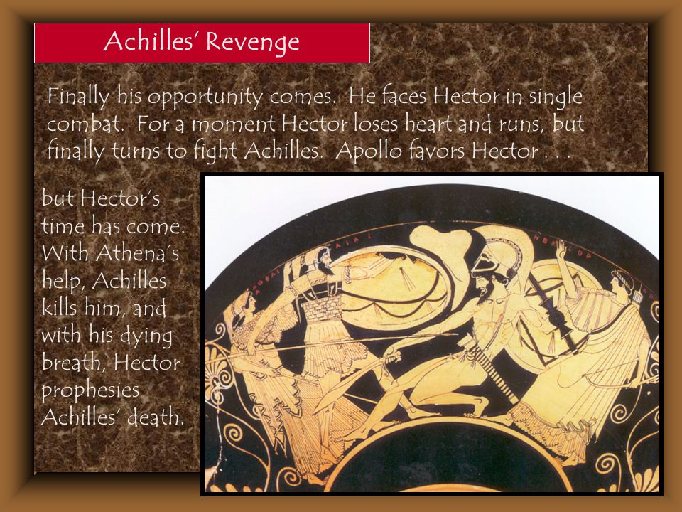 Achilles' Revenge Finally his opportunity comes. He faces Hector in single combat. For a moment Hector loses heart and runs, but finally turns to figh