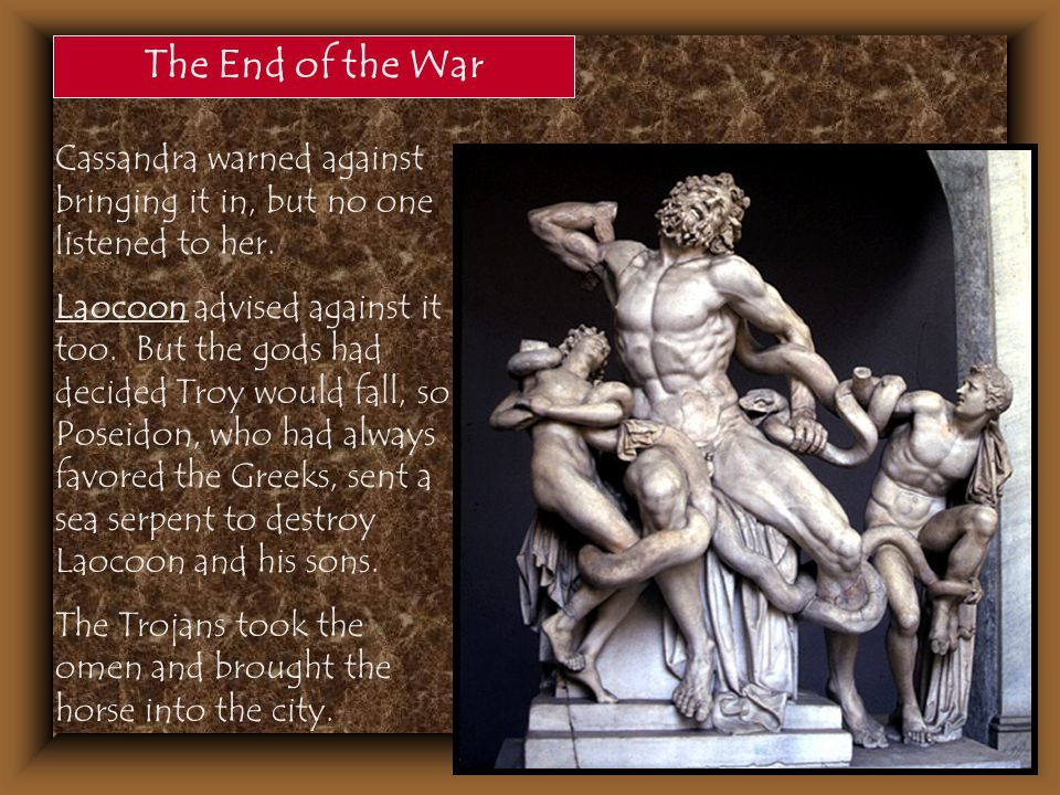 The End of the War Cassandra warned against bringing it in, but no one listened to her. Laocoon advised against it too. But the gods had decided Troy