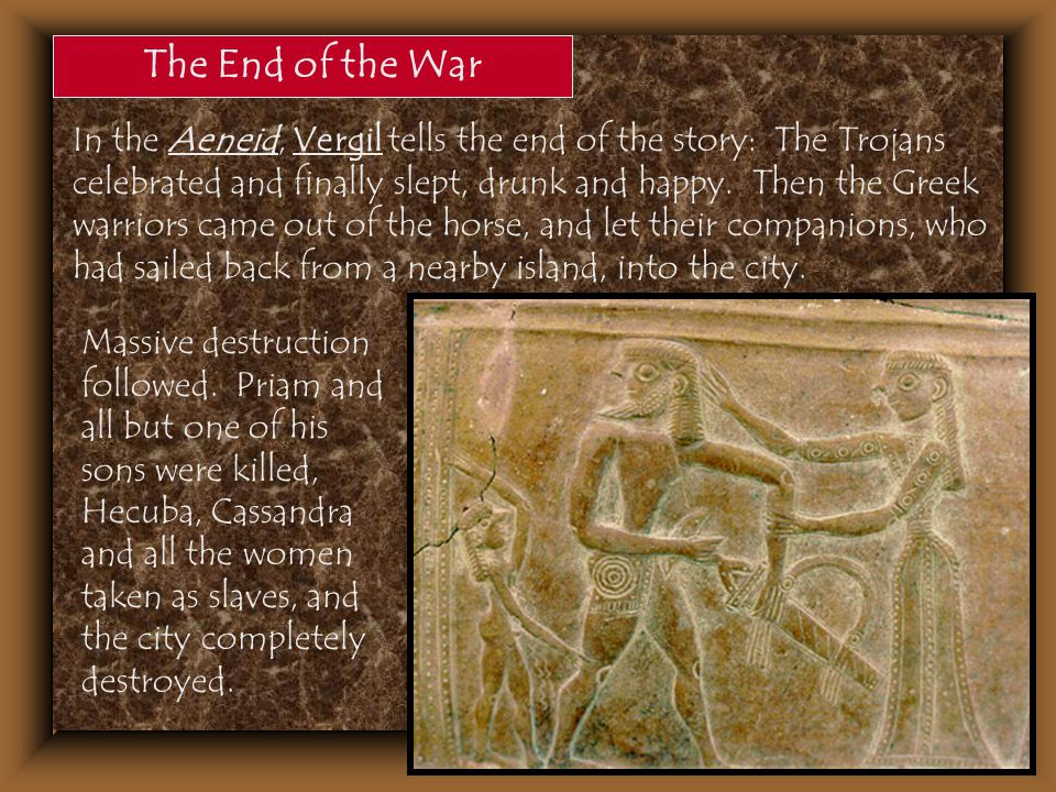 The End of the War In the Aeneid, Vergil tells the end of the story: The Trojans celebrated and finally slept, drunk and happy. Then the Greek warrior
