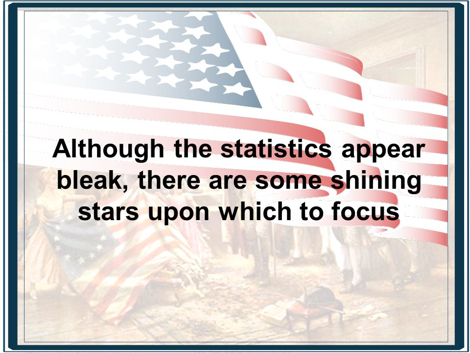 Although the statistics appear bleak, there are some shining stars upon which to focus