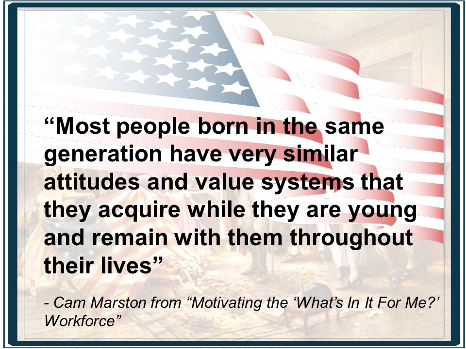 Most people born in the same generation have very similar attitudes and value systems that they acquire while they are young and remain with them throughout their lives - Cam Marston from Motivating the 'What's In It For Me?' Workforce
