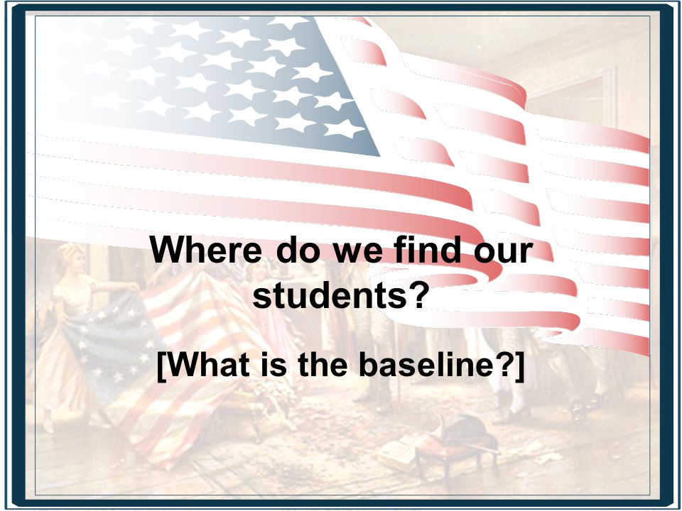 Where do we find our students [What is the baseline ]