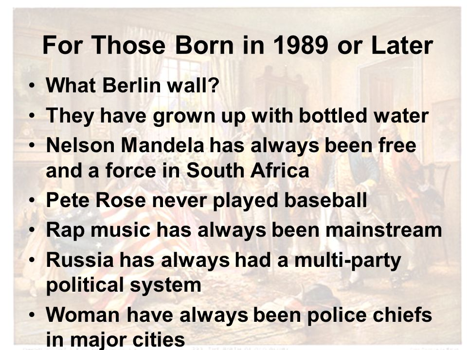 For Those Born in 1989 or Later What Berlin wall? They have grown up with bottled water Nelson Mandela has always been free and a force in South Afric