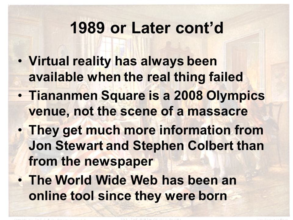 1989 or Later cont'd Virtual reality has always been available when the real thing failed Tiananmen Square is a 2008 Olympics venue, not the scene of