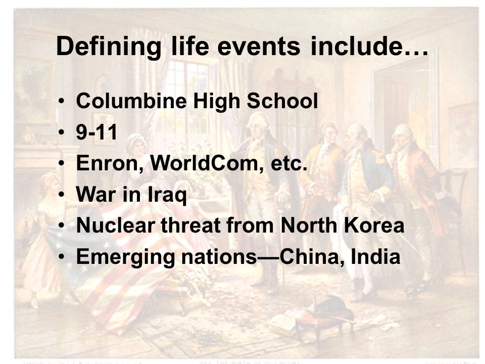 Defining life events include… Columbine High School 9-11 Enron, WorldCom, etc.