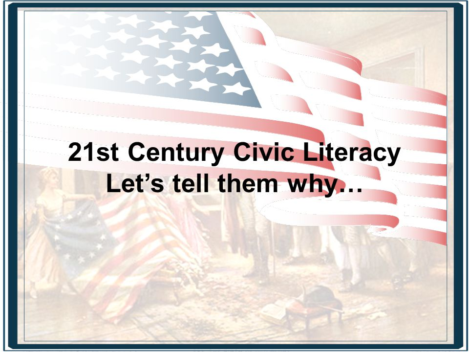 21st Century Civic Literacy Let's tell them why…