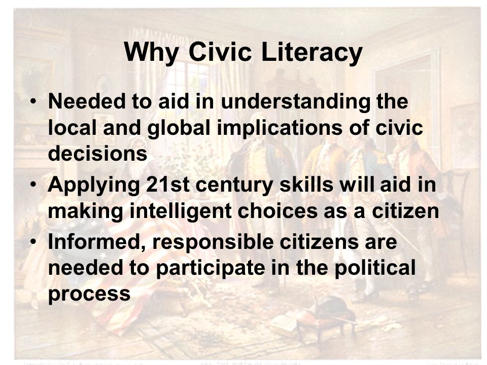 Why Civic Literacy Needed to aid in understanding the local and global implications of civic decisions Applying 21st century skills will aid in making intelligent choices as a citizen Informed, responsible citizens are needed to participate in the political process