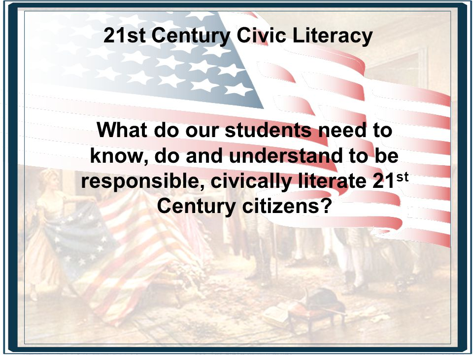 21st Century Civic Literacy What do our students need to know, do and understand to be responsible, civically literate 21 st Century citizens