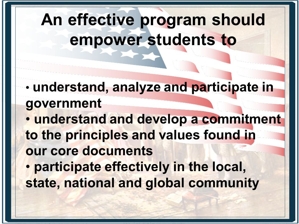 understand, analyze and participate in government understand and develop a commitment to the principles and values found in our core documents participate effectively in the local, state, national and global community An effective program should empower students to