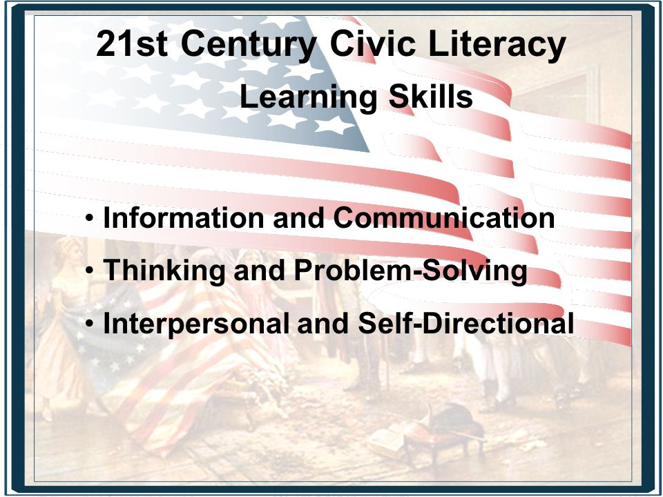 21st Century Civic Literacy Learning Skills Information and Communication Thinking and Problem-Solving Interpersonal and Self-Directional