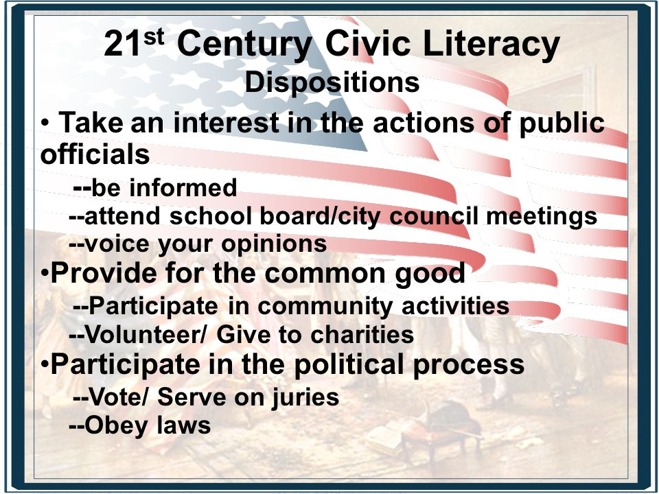 21 st Century Civic Literacy Dispositions Take an interest in the actions of public officials -- be informed --attend school board/city council meetings --voice your opinions Provide for the common good --Participate in community activities --Volunteer/ Give to charities Participate in the political process --Vote/ Serve on juries --Obey laws