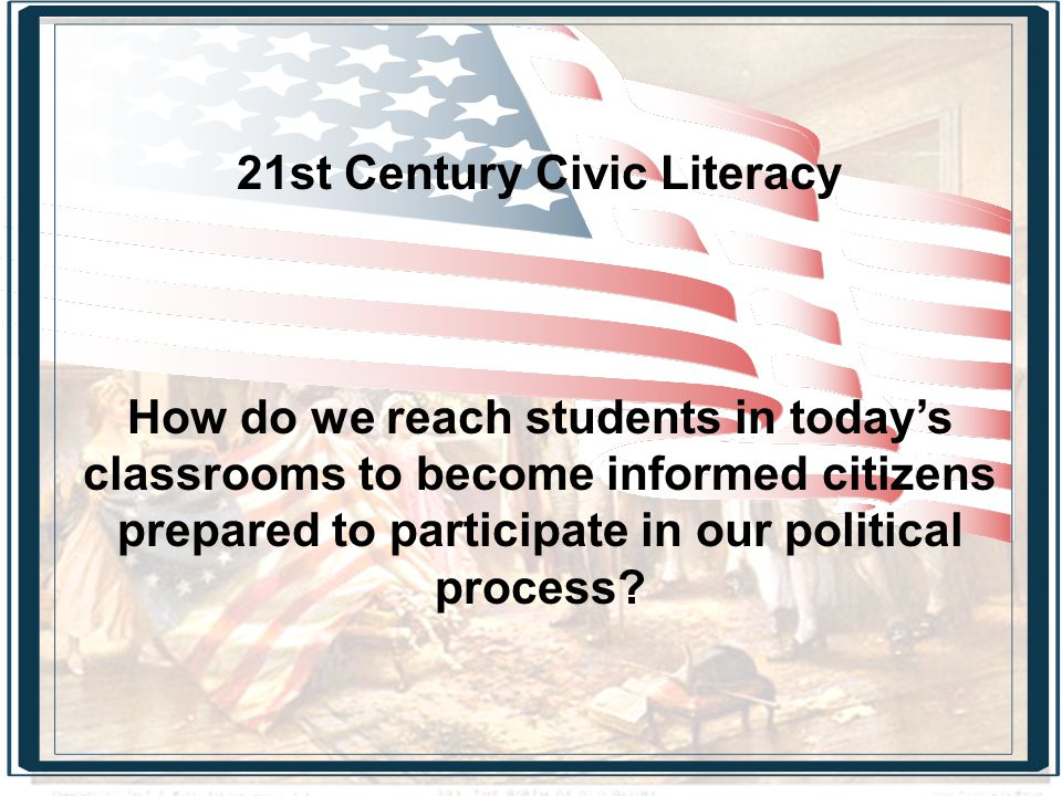 21st Century Civic Literacy How do we reach students in today's classrooms to become informed citizens prepared to participate in our political process?