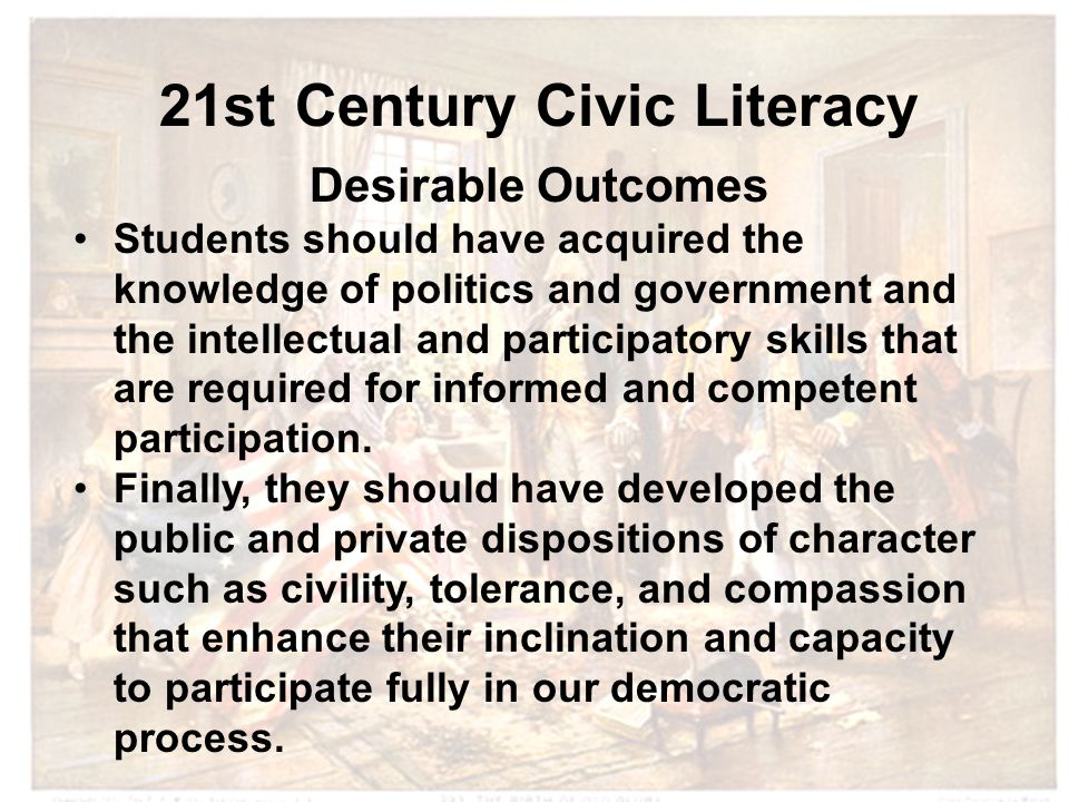 21st Century Civic Literacy Desirable Outcomes Students should have acquired the knowledge of politics and government and the intellectual and partici