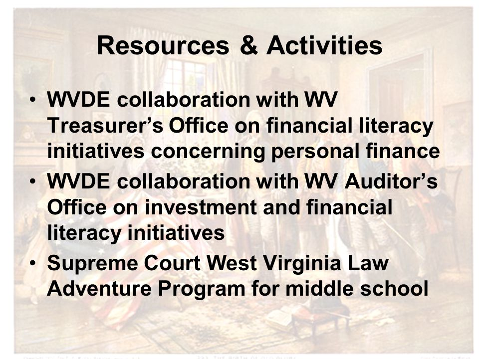 Resources & Activities WVDE collaboration with WV Treasurer's Office on financial literacy initiatives concerning personal finance WVDE collaboration with WV Auditor's Office on investment and financial literacy initiatives Supreme Court West Virginia Law Adventure Program for middle school