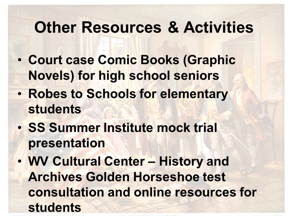 Other Resources & Activities Court case Comic Books (Graphic Novels) for high school seniors Robes to Schools for elementary students SS Summer Institute mock trial presentation WV Cultural Center – History and Archives Golden Horseshoe test consultation and online resources for students