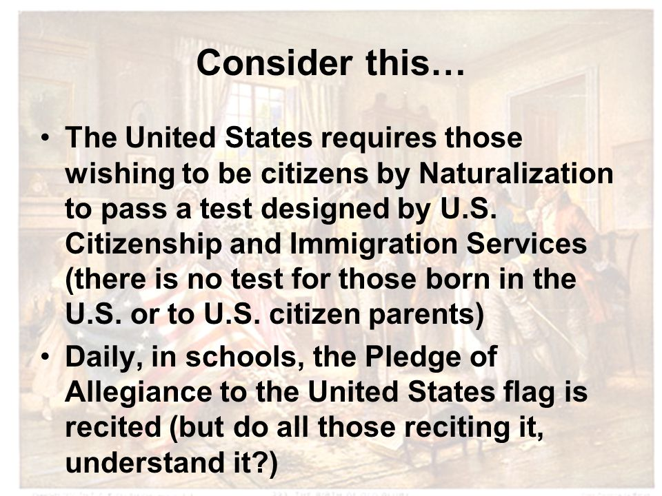 Consider this… The United States requires those wishing to be citizens by Naturalization to pass a test designed by U.S.