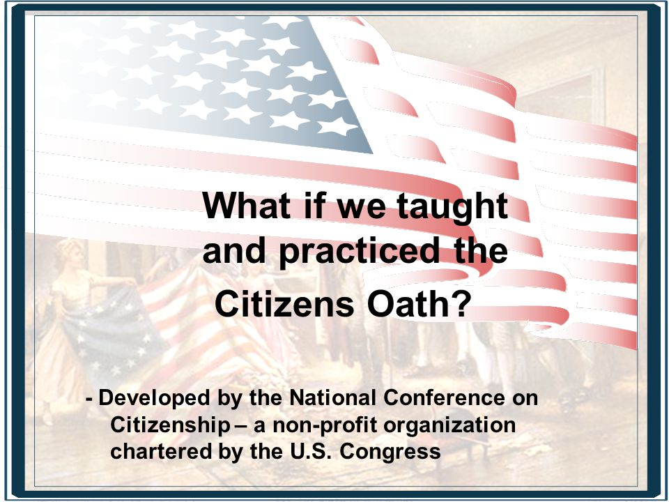 What if we taught and practiced the Citizens Oath? - Developed by the National Conference on Citizenship – a non-profit organization chartered by the