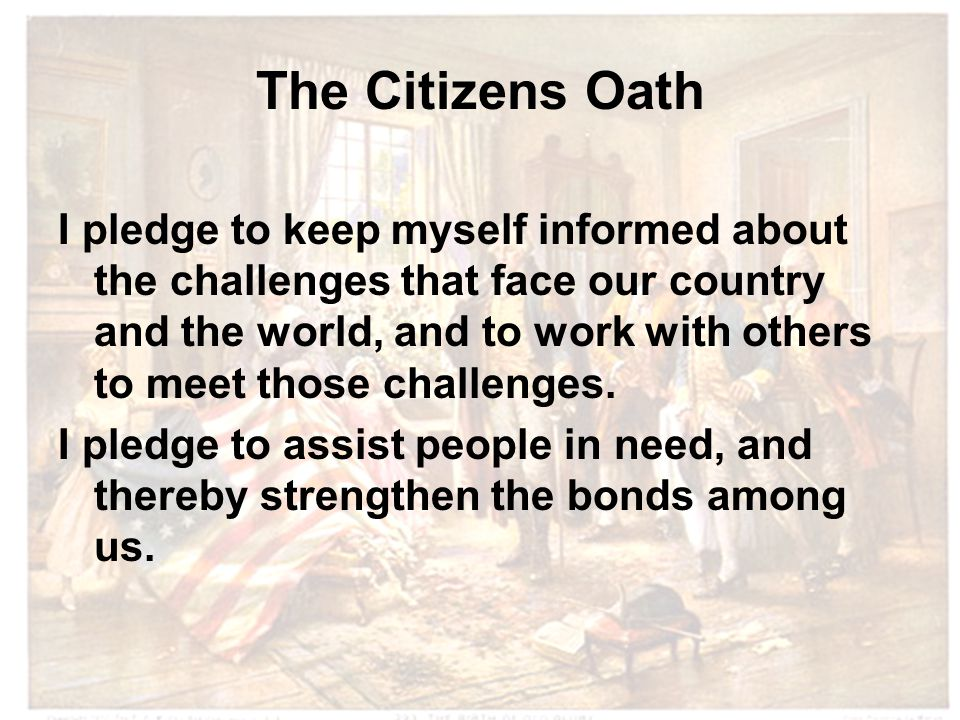 The Citizens Oath I pledge to keep myself informed about the challenges that face our country and the world, and to work with others to meet those challenges.