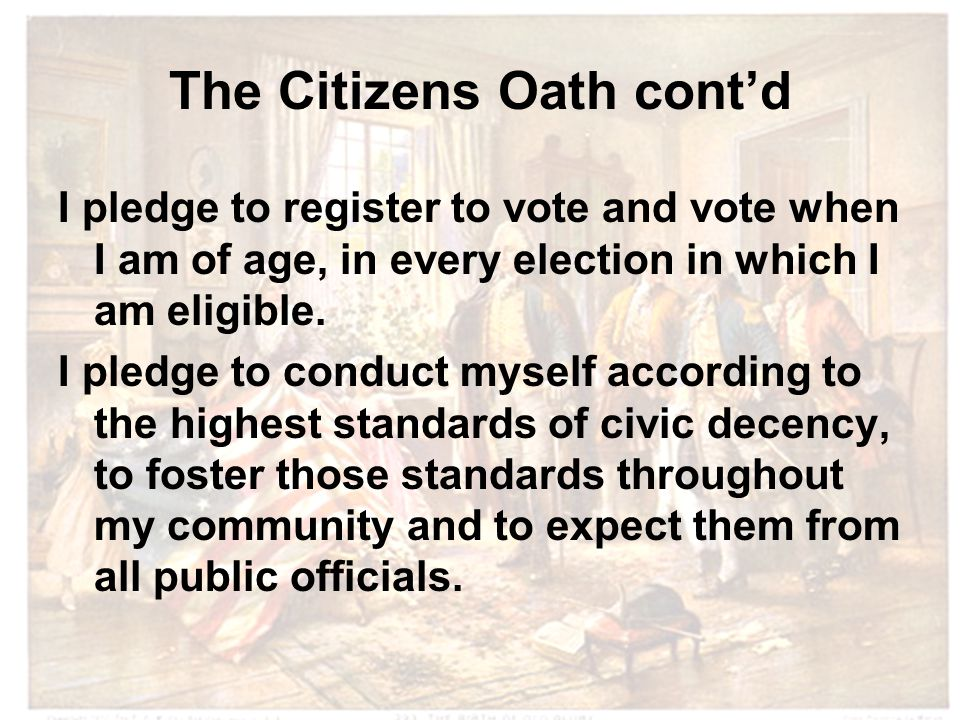 The Citizens Oath cont'd I pledge to register to vote and vote when I am of age, in every election in which I am eligible.