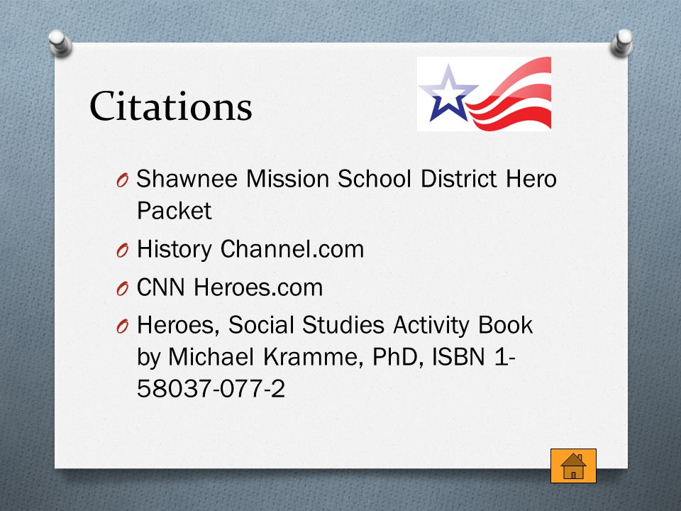Citations O Shawnee Mission School District Hero Packet O History Channel.com O CNN Heroes.com O Heroes, Social Studies Activity Book by Michael Kramme, PhD, ISBN 1- 58037-077-2