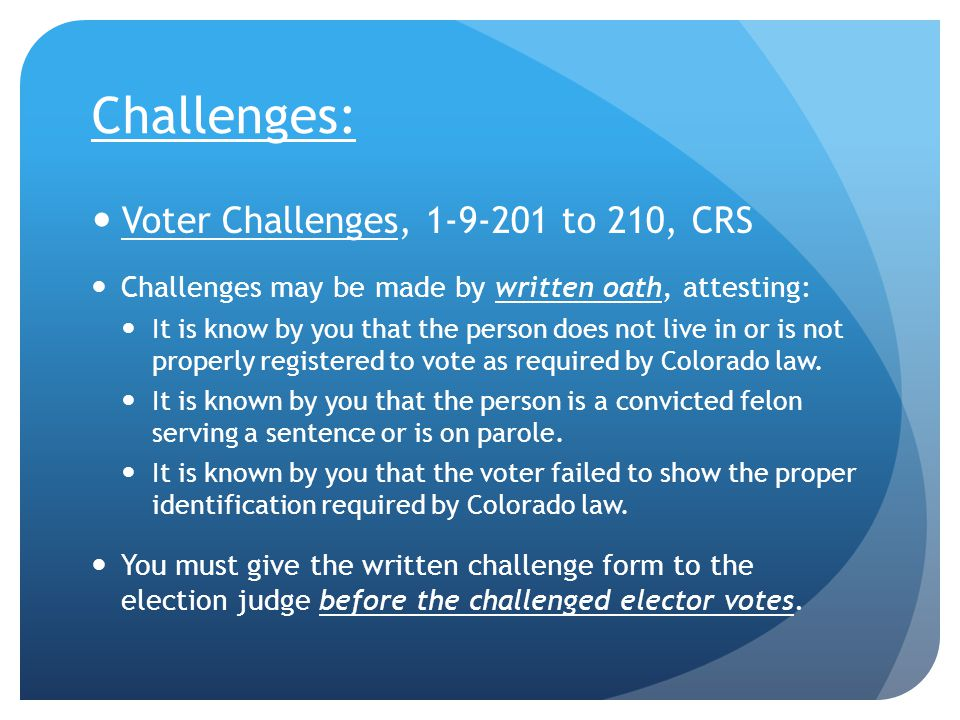 Challenges: Voter Challenges, 1-9-201 to 210, CRS Challenges may be made by written oath, attesting: It is know by you that the person does not live in or is not properly registered to vote as required by Colorado law.