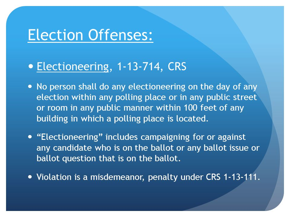 Election Offenses: Electioneering, 1-13-714, CRS No person shall do any electioneering on the day of any election within any polling place or in any public street or room in any public manner within 100 feet of any building in which a polling place is located.